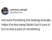 Common, Girl, and Sad: common sad girl  @sadgirlkms  not sure if bobbing the teabag actually  helps the tea steep faster but it sure is  fun to feel a part of something