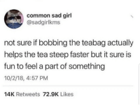 Just glad to be here.: common sad girl  @sadgirlkms  not sure if bobbing the teabag actually  helps the tea steep faster but it sure is  fun to feel a part of something  10/2/18, 4:57 PM  14K Retweets 72.9K Likes Just glad to be here.