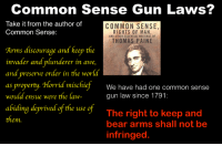 Common Sense Gun Laws?  Take it from the author of  Common Sense:  COMMON SENSE  RIGHTS OF MAN  AND OTHER ESSENTIAL WRITINGS OF  THOMAS PAINE  Arms discourage and keep the  Arms díscourage and keep the  invader and plunderer in awe,  and preserve order in the world  as propertu. Horrid mischie  would ensue were the law-  as property Horrid mischief We have had one common sense  gun law since 1791:  The right to keep and  bear arms shall not be  infringed.  abiding deprived of the use of  them. Common Sense