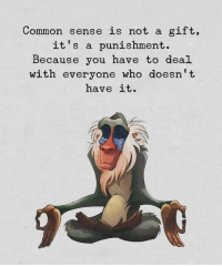Dank, Common, and Common Sense: Common sense is not a gift,  it's a punishment.  Because you have to deal  with everyone who doesn't  have it. #jussayin