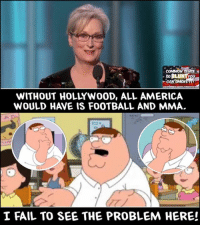 (H): COMMON SENSE  WITHOUT HOLLYWOOD, ALL AMERICA  WOULD HAVE IS FOOTBALL AND MMA.  I FAIL TO SEE THE PROBLEM HERE! (H)