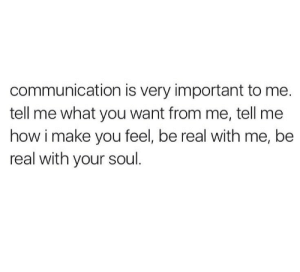 How, Soul, and Communication: communication is very important to me.  tell me what you want from me, tell me  how i make you feel, be real with me, be  real with your soul