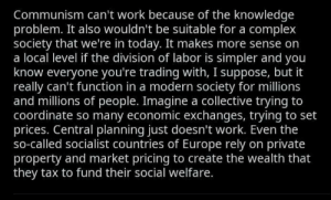 Idk how to even respond to this: Communism can't work because of the knowledge  problem. It also wouldn't be suitable for a complex  society that we're in today. It makes more sense on  a local level if the division of labor is simpler and you  know everyone you're trading with, I suppose, but it  really can't function in a modern society for millions  and millions of people. Imagine a collective trying to  coordinate so many economic exchanges, trying to set  prices. Central planning just doesn't work. Even the  so-called socialist countries of Europe rely on private  property and market pricing to create the wealth that  they tax to fund their social welfare. Idk how to even respond to this