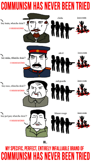 History, Communism, and Mao: COMMUNISM HAS NEVER BEEN TRIED  innocents  cheka  hey lenin, whatcha doin'?  communism  innocents  nkvd  Htt  hey stalin, whatcha doin'?  communism  red guards  innocents  hey mao, whatcha doin'?  communism  khmer rouge  innocents  hey pol pot, whatcha doin'?  communism  UH..  MY SPECIFIC, PERFECT, ENTIRELY INFALLIABLE BRAND OF  COMMUNISM HAS NEVER BEEN TRIED Was never tried...