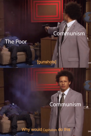 How could you be so evil capitalism? | Who Killed Hannibal? | Know ...: Communism  The Poor  [gunshots]  [adi  Communism  Why  would  Capitalism do this  [ad How could you be so evil capitalism? | Who Killed Hannibal? | Know ...
