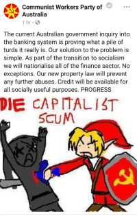Reminder: These people on the left want you dead: Communist Workers Party of  Australia  1 hr  The current Australian government inquiry into  the banking system is proving what a pile of  turds it really is. Our solution to the problem is  simple. As part of the transition to socialism  we will nationalise all of the finance sector. No  exceptions. Our new property law will prevent  any further abuses. Credit will be available for  all socially useful purposes. PROGRESS  DIE CAPITALIST  SCUM Reminder: These people on the left want you dead