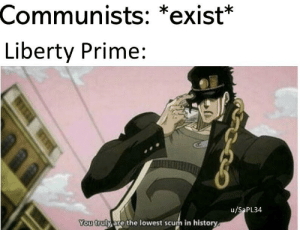 History, Communism, and Liberty: Communists: *exist*  Liberty Prime:  u/SaPL34  You truly are the lowest scum in history Communism is a lie.