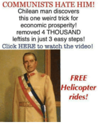 Free Helicopter Rides: COMMUNISTS HATE HIM!  Chilean man discovers  this one weird trick for  economic prosperity!  removed 4 THOUSAND  leftists in just 3 easy steps!  Click HERE to watch the video!  FREE  Helicopter  rides!