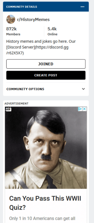 Community, Gg, and Memes: COMMUNITY DETAILS  r/HistoryMemes  872k  5.4k  Members  Online  History memes and jokes go here. Our  [Discord Server](https://discord.gg  /r62X5X7)  JOINED  CREATE POST  COMMUNITY OPTIONS  ADVERTISEMENT  X  AD  Can You Pass This WWII  Quiz?  Only 1 in 10 Americans can get all A strangely perfect ad