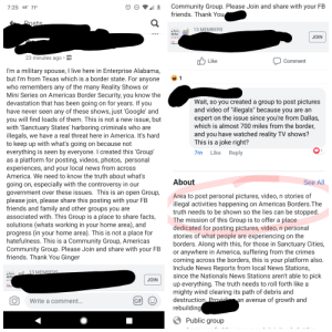 """Crazy lady trying to recruit people for her racist group: Community Group. Please Join and share with your FB  friends. Thank You  '  7:25 68 71°  13 MEMBERS  in Arms  rder Wars  JOIN  ruth,  naie yeu  23 minutes ago .  Like  Comment  I'm a military spouse, I live here in Enterprise Alabama  but I'm from Texas which is a border state. For anyone  who remembers any of the many Reality Shows or  Mini Series on Americas Border Security, you know the  devastation that has been going on for years. If you  have never seen any of these shows, just 'Google' and  you will find loads of them. This is not a new issue, but  with 'Sanctuary States' harboring criminals who are  illegals, we have a real threat here in America. It's hard  to keep up with what's going on because not  everything is seen by everyone. I created this 'Group  as a platform for posting, videos, photos, personal  experiences, and your local news from across  America. We need to know the truth about what's  going on, especially with the controversy in our  government over these issues. This is an open Group,  please join, please share this posting with your FB  friends and family and other groups you are  associated with. This Group is a place to share facts  solutions (whats working in your home area), and  progress (in your home area). This is not a place for  hatefulness. This is a Community Group, Americas  Community Group. Please Join and share with your FB  friends. Thank You Ginger  Wait, so you created a group to post pictures  and video of """"illegals"""" because vou are an  expert on the issue since you're from Dallas  which is almost /00 miles from the border  and you have watched reality TV shows?  This is a joke right?  7m Like Reply  About  See All  Area to post personal pictures, video, n stories of  illegal activities happening on Americas Borders.The  truth needs to be shown so the lies can be stopped  The mission of this Group is to offer a place  dedicated for posting pictures, video, n person"""