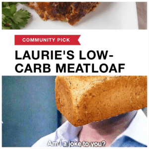 Community, Food, and Funny: COMMUNITY PICK  LAURIE'S LOW  CARB MEATLOAF  Amlajoke toyou? I hate diet food