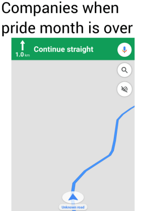 Trying out my weird google maps format: Companies when  pride month is over  Continue straight  1.0km  Unknown road Trying out my weird google maps format