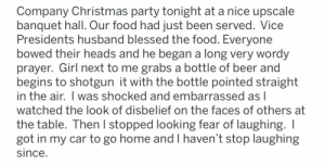 Girl shotguns a beer at company Christmas party during prayer.: Company Christmas party tonight at a nice upscale  banquet hall. Our food had just been served. Vice  Presidents husband blessed the food. Everyone  bowed their heads and he began a long very wordy  prayer. Girl next to me grabs a bottle of beer and  begins to shotgun it with the bottle pointed straight  in the air. I was shocked and embarrassed as I  watched the look of disbelief on the faces of others at  the table. Then I stopped looking fear of laughing. I  got in my car to go home and I haven't stop laughing  since. Girl shotguns a beer at company Christmas party during prayer.