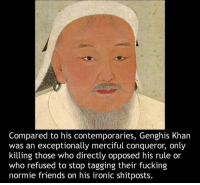 khan: Compared to his contemporaries, Genghis Khan  was an exceptionally merciful conqueror, only  killing those who directly opposed his rule or  who refused to stop tagging their fucking  normie friends on his ironic shitposts.
