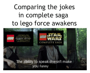 Funny, Lego, and Jokes: Comparing the jokes  in complete saga  to lego force awakens  STAR  LEGONARS  STAR  LEGO ARS.  THE FORCE AWAKENS  THE  COMPLETE SAGA  The ability to speak doesn't make  you funny So glad that there's mumbles in the skywalker saga trailer