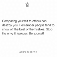 "Anaconda, Bad, and Internet: Comparing yourself to others can  destroy you. Remember people tend to  show off the best of themselves. Stop  the envy & jealousy. Be yourself  QWORLDSTAR ""Most people in social media only show the best of who they are...this is where most people start to envy, like their life is 100% great...don't let the internet fool you, we all go through the good, the bad, & the ugly...nobody shares the other parts...stay true to you and NEVER compare yourself!"" 💯 @QWorldstar PositiveVibes WSHH"