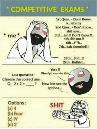 Memes, Shit, and Bullshit: COMPETITIVE EXAMs  1st Ques.. Don't Know..  k. let's try  2nd Ques... Don't Know..  shit now...  3rd... aah!! Don't Know!!  4th, 5th noo!!  6th... k...  7th... aah damn hell!!  me  28th... Shit!  29th.. Bullshit...  Yess !!  Finally I can do this  Last question  Choose the correct ans:  Q, 2 + 2 =  ?  Now lets see the  options...  Options:  (a) 4  (b) Four  (c) IV  (d) 22  SHIT