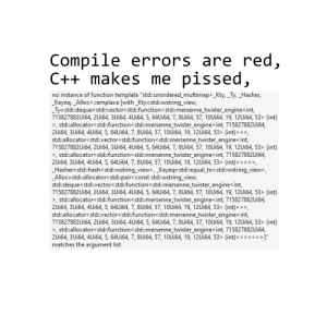 "An objectively better poem.: Compile errors are red  C++ makes me pissed  no instance of function template ""std:: un ordered-multimap<Kty,-Ty,-Hasher,  _Keyeq, _Alloc> :emplace [with_Kty-std::wstring_view,  Ty-std::deque<std::vector<std::function<std::mersenne twister engine<int,  715827882Ui64, 2Ui64, 3Ui64, 4Ui64, 5, 64Ui64, 7, 8Ui64, 57, 10Ui64, 19, 12Ui64, 53> (int)  >, std::allocator<std:function<std::mersenne_twister engine<int, 715827882Ui64  2Ui64, 3Ui64, 4Ui64, 5, 64Ui64, 7, 8Ui64, 57, 10Ui64, 19, 12Ui64, 53> (int)>>  std:allocator<std:vector<std:function<std::mersenne_twister_engine< int,  715827882Ui64, 2Ui64, 3Ui64, 4Ui64, 5, 64Ui64, 7, 8Ui64, 57, 10Ui64, 19, 12Ui64, 53> (int)  >, std::allocator<std:function<std::mersenne_twister engine<int, 715827882Ui64  2Ui64, 3Ui64, 4Ui64, 5, 64Ui64, 7, 8Ui64, 57, 10Ui64, 19, 12Ui64, 53> (int)>  -Hasher=std::hashc std::w/string-view>, Keyeqs std:: equal-to <std:wstring-view>,  Alloc=std:allocator<std::pair< const std::wstring-view,  std:deque<std:vector<std:function<std::mersenne_twister_engine<int,  715827882Ui64, 2Ui64, 3Ui64, 4Ui64, 5, 64Ui64, 7, 8Ui64, 57, 10Ui64, 19, 12Ui64, 53> (int)  >, std::allocator<std::function<std:mersenne twister_engine int, 715827882Ui64  2Ui64, 3Ui64, 4Ui64, 5, 64Ui64, 7, 8Ui64, 57, 10Ui64, 19, 12Ui64, 53> (int)>>  std::allocator<std:vector<std::function<std::mersenne twister_engine<int,  715827882Ui64, 2Ui64, 3Ui64, 4Ui64, 5, 64Ui64, 7, 8Ui64, 57, 10Ui64, 19, 12U164, 53> (int)  >, std:allocator<std::function<std:mersenne twister engine<int, 715827882U164  2Ui64, 3Ui64, 4Ui64, 5, 64Ui64, 7, 8Ui64, 57, 10Ui64, 19, 12Ui64, 53> (int)>>""  matches the arqument list An objectively better poem."