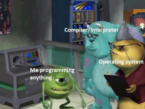 Never, Programming, and Operating System: Compiler/Interpreter  Operating system  Me programming  anything This feeling will probably never go away