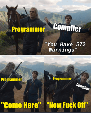 "Still Works though…: Compiler  Programmer  ""You Have 572  Warnings""  Programmer  Programmer  Compiler  ""Come Here"" ""Now Fuck Off"" Still Works though…"