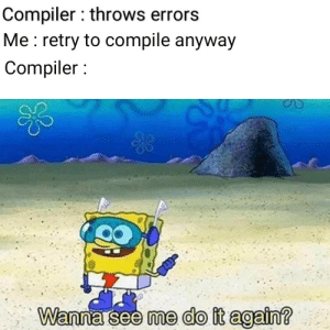 Do It Again, You, and Compiler: Compiler: throws errors  Me : retry to compile anyway  Compiler  me do it again? I Know you guys do this as well