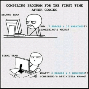 Definitely, Time, and Coding: COMPILING PROGRAM FOR THE FIRST TIME  AFTER CODING  SECOND YEAR  HMM..7 ERRORS &13 WARNINGS??  SOMETHING'S WRONG!!  FINAL YEAR  WHAT?? 0 ERRORS&O WARNINGS??  SOMETHING S DEFINITELY WRONG! What?