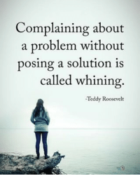 Complaining about a problem without posing a solution is called whining. - Teddy Roosevelt: Complaining about  a problem without  posing a solution is  called whining  Teddy Roosevelt Complaining about a problem without posing a solution is called whining. - Teddy Roosevelt
