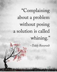 """Complaining about a problem without posing a solution is called whining."" - Teddy Roosevelt positiveenergyplus: ""Complaining  about a problem  without posing  a solution is called  whining  Teddy Roosevelt  POStv ""Complaining about a problem without posing a solution is called whining."" - Teddy Roosevelt positiveenergyplus"