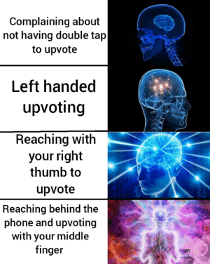 I do the last one by TheSquidCakes MORE MEMES: Complaining about  not having double tap  to upvote  Left handed  upvoting  Reaching with  your right  thumb to  upvote  Reaching behind the  phone and upvoting  with your middle  finger I do the last one by TheSquidCakes MORE MEMES
