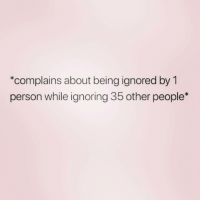 This is basically the story of my life ( @zero_fucksgirl ): *complains about being ignored by 1  person while ignoring 35 other people* This is basically the story of my life ( @zero_fucksgirl )