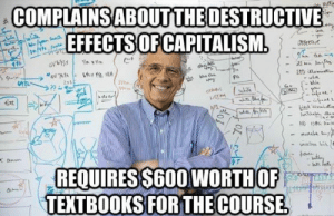 SAVAGE Political Memes 3 - Gallery | eBaum's World: COMPLAINS ABOUTTHE DESTRUCTIVE  EFFECTS OF CAPITALISM.  /1192  ECTINE  No xVa  LED a  Zyt  onus  fxt  AF  Jla  HD D e  REQUIRES$600WORTHOF  TEXTBOOKS FOR THE COURSE  70 SAVAGE Political Memes 3 - Gallery | eBaum's World
