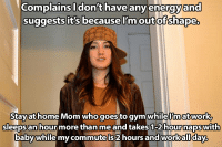 "Wants to stay up late to have ""her time"" and complains when I'm tired all the time.: Complains I don't have any energy and  suggests it's because I outofshape.  Stay at home Mom who goes to gym whilelmat work,  sleepsan hour more than me and takes 1-2 hournapswith  baby  while my commute is 2 hours and workallday Wants to stay up late to have ""her time"" and complains when I'm tired all the time."