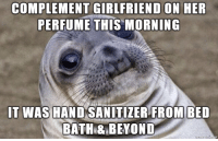 Girlfriend, Advice Animals, and Her: COMPLEMENT GIRLFRIEND ON HER  PERFUME THIS MORNING  IT WAS HAND SANITIZER FROMIBED  BATH& BEYOND