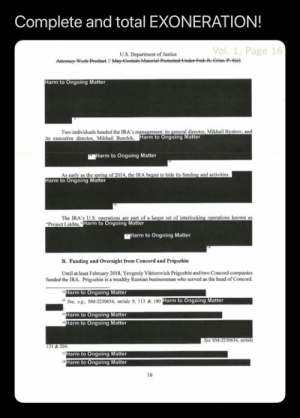 Head, Lol, and House: Complete and total EXONERATION!  U.S. Department of Justice  arm to Ongoing Matter  Two individuals headed the IRA's management: its general director, Mikhail Bystrov and  farm to Ongoing Matter  its executive director, Mikhail Burchik  Harm to Ongoing Matter  As carly as the  arm to Ongoing Matter  of 2014, the IRA began to hide its funding and activities  The IRA's U.S operations are part of a larger set of interlocking operations known as  arm to Ongoing Matter  Harm to Ongoing Matter  B. Funding and Oversight from Concord and Prigozhin  Until at least February 2018, Yevgeniy Viktorovich Prigozhin and two Concord companies  funded the IRA. Prigozhin is a wealthy Russian businessman who scrved as the head of Concord.  arm to Ongoing Matter  See, eg, SM-2230634, serials 9, 113 & 10  arm to Ongoing Matter  arm to Ongoing Matt  arm to Ongoing Matter  arm to Ongoing Matter  ng Matter  16 Lol! Thankfully we have the house to continue looking into impeachment for obstruction of justice.