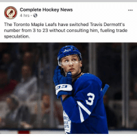 Going delete but since I'm am Leafs fan jw why everyone thinks this happened? Possibly player coming in with 3?, don't unfollow just because I'm a Leafs i roast them all the time: Complete Hockey News  4 hrs  The Toronto Maple Leafs have switched Travis Dermott's  number from 3 to 23 without consulting him, fueling trade  speculation.  PLE  FS Going delete but since I'm am Leafs fan jw why everyone thinks this happened? Possibly player coming in with 3?, don't unfollow just because I'm a Leafs i roast them all the time