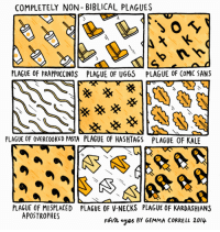 COMPLETELY NON-BIBLICAL PLAGUES  PLAGUE OF FRAPPUCCINOS  PLAGUE OF UGGS  PLAGUE OF CoMIC SANS  PLAGUE OF OVERCOOKED PASTA PLAGUE OF HASHTAGS  PLAGUE OF KALE  PLAGUE OF MISPLACED  APOSTROPHES  PLAGUE OF V-NECKS PLAGUE OF KARDASHIANS  Forh eyes BY GEMMA CORRELL 2014 <p>That Second One is Just Life With a Teenage Girl</p>