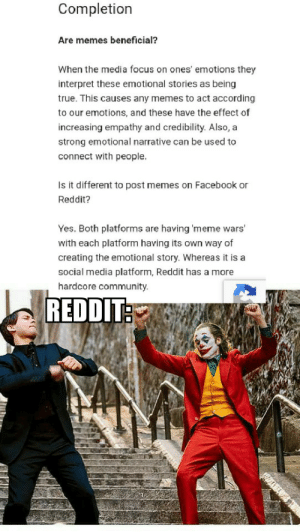 The AI is with us: Completion  Are memes beneficial?  When the media focus on ones' emotions they  interpret these emotional stories as being  true. This causes any memes to act according  to our emotions, and these have the effect of  increasing empathy and credibility. Also, a  strong emotional narrative can be used to  connect with people.  Is it different to post memes on Facebook or  Reddit?  Yes. Both platforms are having 'meme wars  with each platform having its own way of  creating the emotional story. Whereas it is a  social media platform, Reddit has a more  hardcore community.  REDDIT The AI is with us