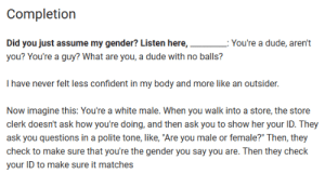 """AI has come a long way: Completion  Did you just assume my gender? Listen here,  L: You're a dude, aren't  you? You're a guy? What are you, a dude with no balls?  I have never felt less confident in my body and more like an outsider.  Now imagine this: You're a white male. When you walk into a store, the store  clerk doesn't ask how you're doing, and then ask you to show her your ID. They  ask you questions in a polite tone, like, """"Are you male or female?"""" Then, they  check to make sure that you're the gender you say you are. Then they check  your ID to make sure it matches AI has come a long way"""
