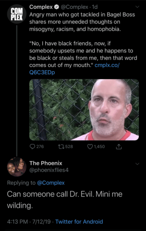 "the phoenix: @Complex 1d  Angry man who got tackled in Bagel Boss  shares more unneeded thoughts on  misogyny, racism, and homophobia.  Complex  COM  PLEX  ""No, I have black friends, now, if  somebody upsets me and he happens to  be black or steals from me, then that word  comes out of my mouth."" cmplx.co/  Q6C3EDP  276  L528  1,450  The Phoenix  @phoenixflies4  Replying to @Complex  Can someone  call Dr. Evil. Mini me  wilding.  4:13 PM 7/12/19 Twitter for Android"