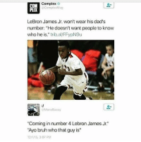 "Bruh, Complex, and LeBron James: Complex  COM  Complex Mag  LeBron James Jr. won't wear his dad's  number: ""He doesn't want people to know  who he is."" trib.al/FFypN9u  ""Coming in number 4 Lebron James Jr  ""Ayo bruh who that guy is""  12/1/15, 3:07 PM LMFAO"