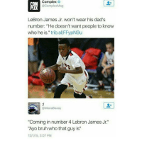 """LMFAO: Complex  COM  @ComplexMag  LeBron James Jr. won't wear his dad's  number: """"He doesn't want people to know  who he is  trib.al FFypN9u  @Mona aaay  """"Coming in number 4 Lebron James Jr.  """"Ayo bruh who that guy is""""  12115, 3:07 PM LMFAO"""