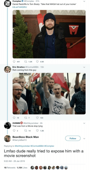 iforawesome:  jeremy-ken-anderson:  geekandmisandry:  rootbeergoddess:   barbarian-nextdoor:    He tried. Like really?   They really trying to pretend a left wing Jewish man is a Nazi like ok ok ok  He's not even a real nazi IN THE MOVIE. He's an undercover agent pretending. He's an actor pretending to be a man who is pretending to be a nazi. As nazis go, he is double-fake.   : Complex  @Complex  21h  COM  PLEX  Daniel Radcliffe to Tom Brady: Take that MAGA hat out of your locker'  trib.al/7eNQISU  441 1.2K 4.6  Eric Stratton @ContraABBA -15h  Rich coming from this guy  XVIMM@ abithbyoctober - Ch  That was from a Movie stop lying  Beardless Black Man  @GarryisBad13  Follow  Replying to @birthbyoctober @ContraABBA @Complex  Lmfao dude really tried to expose him with a  movie screenshot  9:02 AM 28 Jan 2019  18 Retweets 1,154 Likes iforawesome:  jeremy-ken-anderson:  geekandmisandry:  rootbeergoddess:   barbarian-nextdoor:    He tried. Like really?   They really trying to pretend a left wing Jewish man is a Nazi like ok ok ok  He's not even a real nazi IN THE MOVIE. He's an undercover agent pretending. He's an actor pretending to be a man who is pretending to be a nazi. As nazis go, he is double-fake.