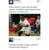 """I hope he can play, cause that mf ain't smart: Complex  @Complex Mag  LeBron James Jr. won't wear his dad's  number: """"He doesn't want people to know  who he is."""" trib al  @Mona Baaay  """"Coming in number 4 Lebron James Jr.'  """"Ayo bruh who that guy is"""" I hope he can play, cause that mf ain't smart"""