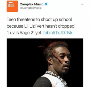 Complex, Music, and School: COMPLEX  MUSIC  Complex Music  @ComplexMusic  Teen threatens to shoot up school  because Lil Uzi Vert hasn't dropped  'Luv Is Rage 2' yet. trib.al/TxJDTNk