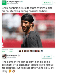Blackpeopletwitter, Complex, and Moms: Complex Sports  @ComplexSports  SPORTS  Follow !  Colin Kaepernick's birth mom criticizes him  for not standing during national anthem  RETWEETS LIKES  284 545  haitian gyal.  @naesolavish  Folowv  The same mom that couldn't handle being  pregnant by a black man so she gave him up  for adoption but kept her other white kids? aw  okayd <p>No new moms (via /r/BlackPeopleTwitter)</p>