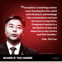 """Memes, Ted, and Getty Images: (""""Complicity is watching another  mass shooting like this unfolod  and refusing to acknowledge  that, as lawmakers, we have  the power to stop them.  Congress's inaction is a  dereliction of duty and  disservice to the victims  and their families.""""  Rep. Ted Lieu  photo: Kris Connor /Getty Images  SHARE IF YOU AGREE  CREDO Sign the petition: bit.ly/2GunControlNow"""