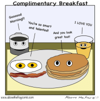 Love, I Love You, and Breakfast: _Complimentary Breakfast  Goooood  ning You're so smart  I LOVE YOU  and talented!  And you look  And you  great tool!  www.abovethefraycomic.corm  Above theFrao <p>Complimentary Breakfast [OC]</p>