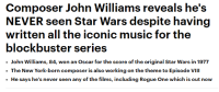 "Blockbuster, Fucking, and God: Composer John Williams reveals he's  written all the iconic music for the  blockbuster series  .John Williams, 84, won an Oscar for the score of the original Star Wars in 1977  The New York-born composer is also working on the theme to Episode VIII  He says he's never seen any of the films, including Rogue One which is out now <p><a href=""http://communistcoppola.tumblr.com/post/155126796634/frostmarxed-oh-my-fucking-god"" class=""tumblr_blog"">communistcoppola</a>:</p> <blockquote> <p><a href=""https://frostmarxed.tumblr.com/post/154820727986/oh-my-fucking-god"" class=""tumblr_blog"">frostmarxed</a>:</p> <blockquote><p>oh my fucking god</p></blockquote> <p>i'm honestly screaming. his icon status just shot thru the fucking roof.</p> </blockquote>"