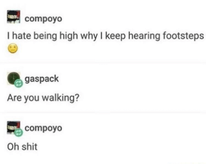 Shit, Home, and One: compoyo  I hate being high why I keep hearing footsteps  gaspack  Are you walking?  compoyo  Oh shit This one hit close to home