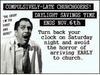 "Church, Clock, and Daylight Savings Time: COMPULSIVELY-LATE CHURCHG0ERS!  OH, CRUD!  DAYLIGHT SAVINGS TIME  I'M THE  ENDS Nov. 6th  FIRST  ONE  Turn back your  HERE!""  clock on Saturday  night and avoid  the horror of  arriving EARLY  to church Here's our annual classic meme for this time of year.  Daylight Savings Time ends at 2:00 a.m. Sunday, November 6th."